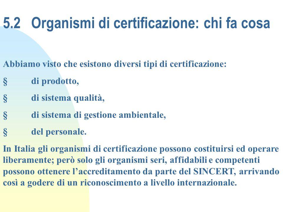 5.2 Organismi di certificazione: chi fa cosa Abbiamo visto che esistono diversi tipi di certificazione: §di prodotto, §di sistema qualità, §di sistema