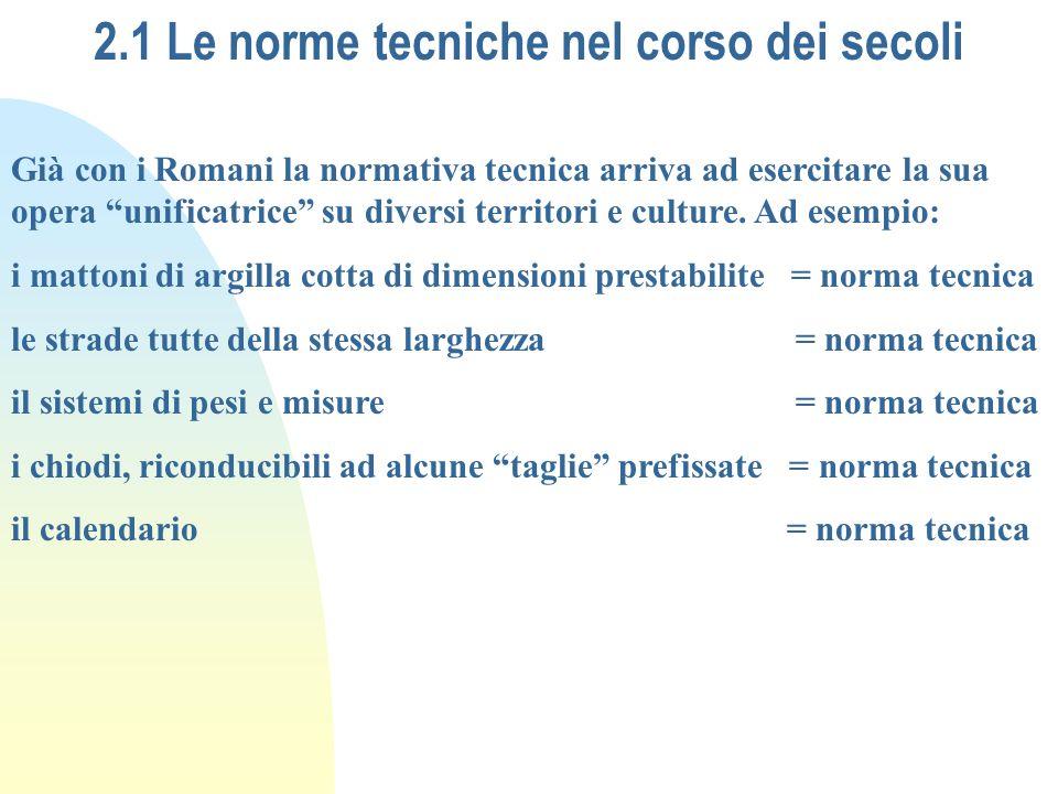 2.1 Le norme tecniche nel corso dei secoli Già con i Romani la normativa tecnica arriva ad esercitare la sua opera unificatrice su diversi territori e