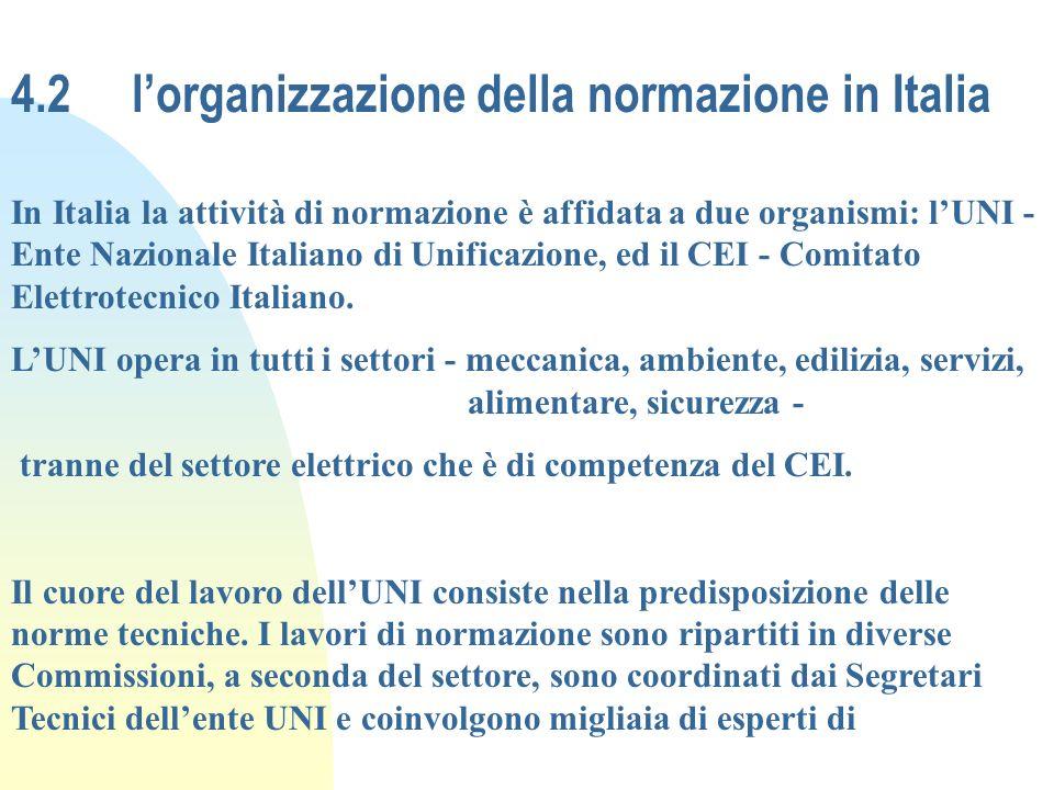 4.2 lorganizzazione della normazione in Italia In Italia la attività di normazione è affidata a due organismi: lUNI - Ente Nazionale Italiano di Unifi