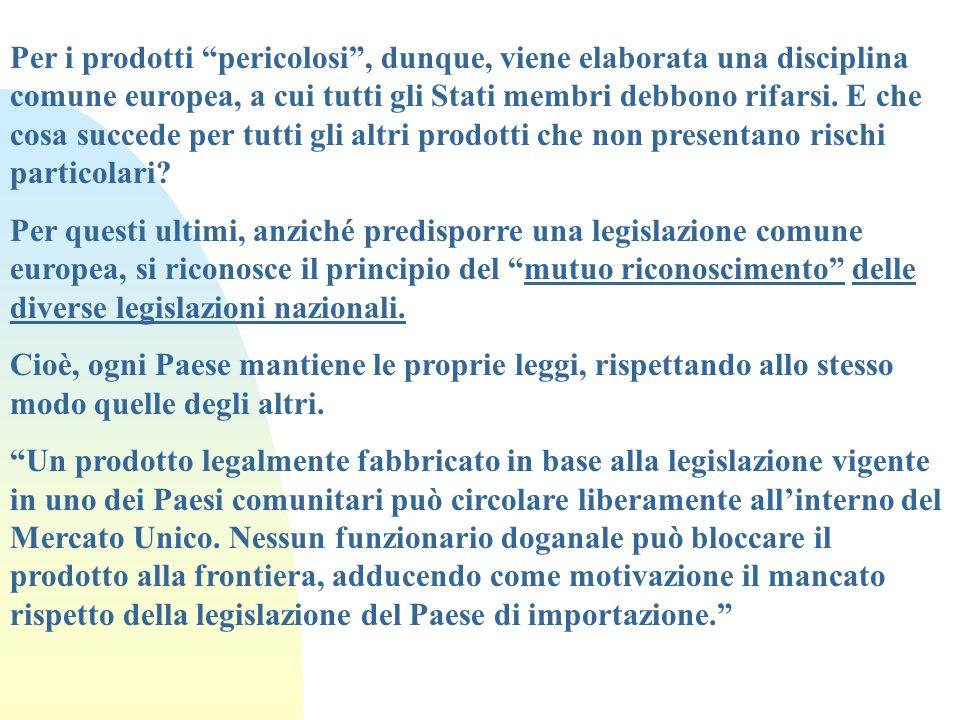 Per i prodotti pericolosi, dunque, viene elaborata una disciplina comune europea, a cui tutti gli Stati membri debbono rifarsi. E che cosa succede per