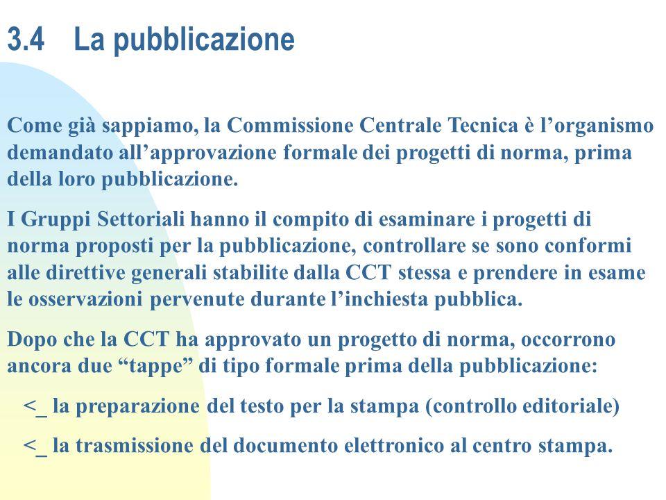 3.4La pubblicazione Come già sappiamo, la Commissione Centrale Tecnica è lorganismo demandato allapprovazione formale dei progetti di norma, prima del