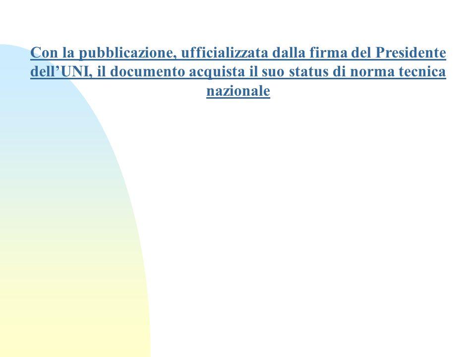 Con la pubblicazione, ufficializzata dalla firma del Presidente dellUNI, il documento acquista il suo status di norma tecnica nazionale