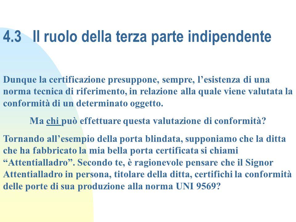 4.3Il ruolo della terza parte indipendente Dunque la certificazione presuppone, sempre, lesistenza di una norma tecnica di riferimento, in relazione a