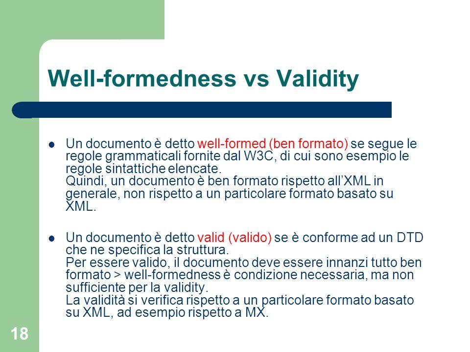 18 Well-formedness vs Validity Un documento è detto well-formed (ben formato) se segue le regole grammaticali fornite dal W3C, di cui sono esempio le regole sintattiche elencate.