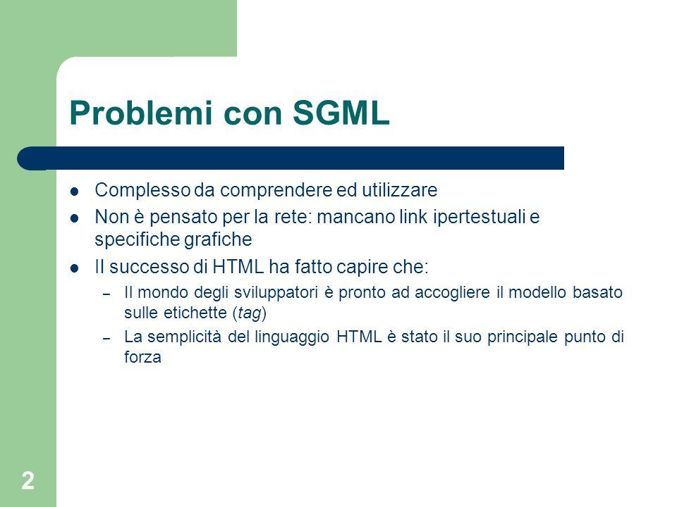 3 Il caso HTML HTML (HyperText Markup Language) nasce come DTD di SGML (Standard Generalized Markup Language) per la pubblicazione di semplici documenti testuali con qualche immagine e collegamento ipertestuale Lelemento fondamentale è il tag, testo racchiuso tra che contiene informazioni circa il testo, costituisce quindi un meta-dato circa il dato vero e proprio che è nel testo Con il successo del Web HTML viene utilizzato per scopi diversi da quelli per cui era stato progettato Vengono implementate molte estensioni proprietarie che creano barriere allinteroperabilità degli strumenti I parser (browser) rilassano le regole sintattiche ed interpretano anche documenti HTML scorretti (in maniera differente luno dallaltro)