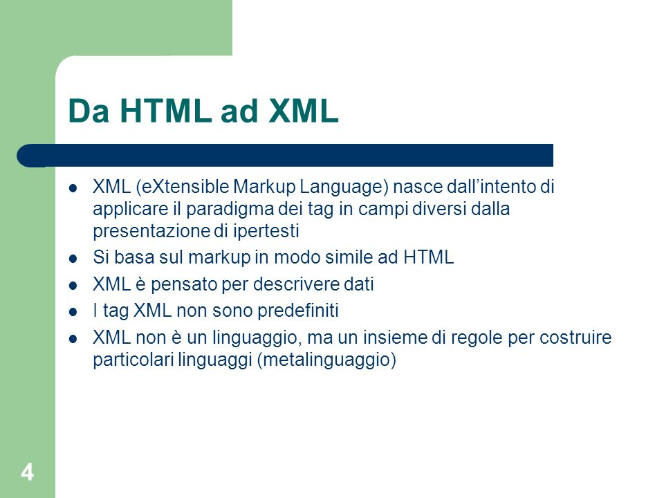 4 Da HTML ad XML XML (eXtensible Markup Language) nasce dallintento di applicare il paradigma dei tag in campi diversi dalla presentazione di ipertesti Si basa sul markup in modo simile ad HTML XML è pensato per descrivere dati I tag XML non sono predefiniti XML non è un linguaggio, ma un insieme di regole per costruire particolari linguaggi (metalinguaggio)