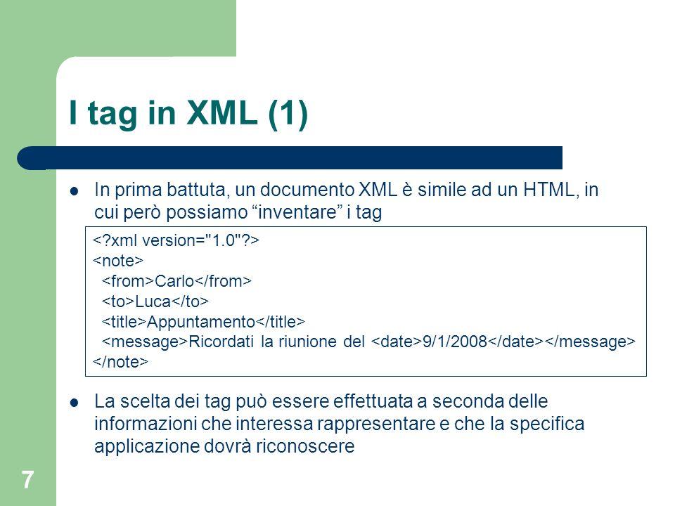7 I tag in XML (1) In prima battuta, un documento XML è simile ad un HTML, in cui però possiamo inventare i tag La scelta dei tag può essere effettuata a seconda delle informazioni che interessa rappresentare e che la specifica applicazione dovrà riconoscere Carlo Luca Appuntamento Ricordati la riunione del 9/1/2008