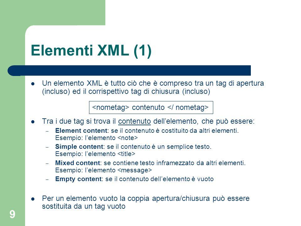 9 Elementi XML (1) Un elemento XML è tutto ciò che è compreso tra un tag di apertura (incluso) ed il corrispettivo tag di chiusura (incluso) Tra i due tag si trova il contenuto dellelemento, che può essere: – Element content: se il contenuto è costituito da altri elementi.