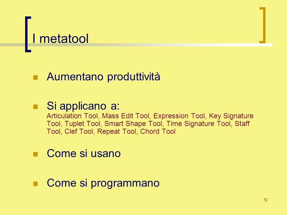12 I metatool Aumentano produttività Si applicano a: Articulation Tool, Mass Edit Tool, Expression Tool, Key Signature Tool, Tuplet Tool, Smart Shape