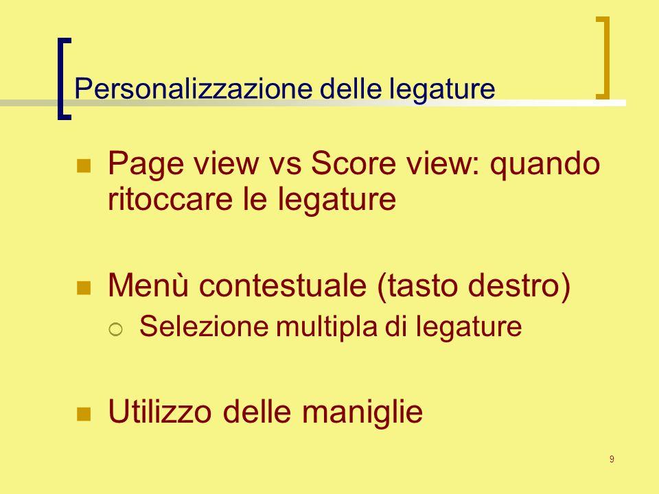 9 Personalizzazione delle legature Page view vs Score view: quando ritoccare le legature Menù contestuale (tasto destro) Selezione multipla di legatur