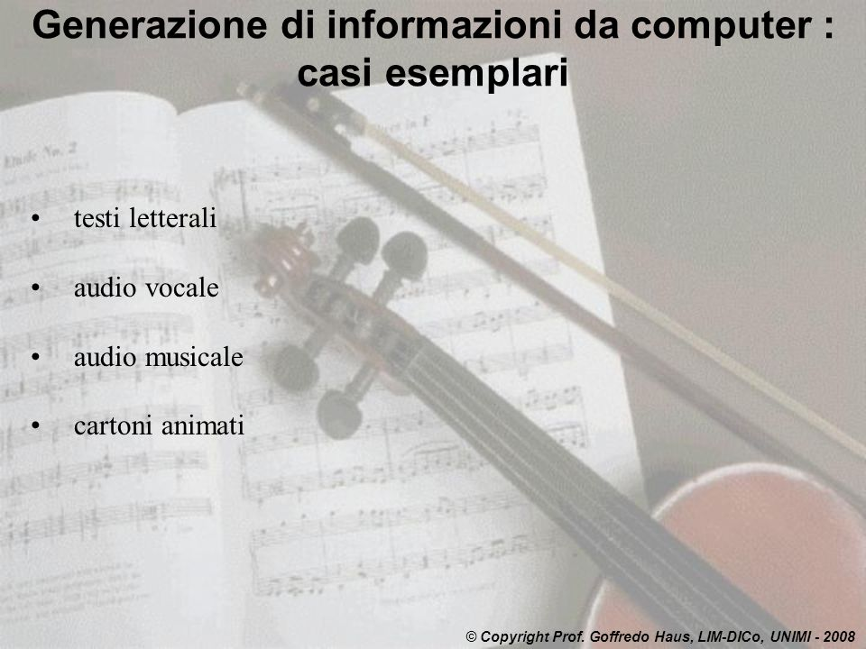 Generazione di informazioni da computer : casi esemplari testi letterali audio vocale audio musicale cartoni animati © Copyright Prof. Goffredo Haus,