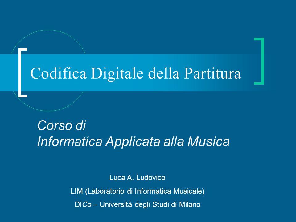 Codifica Digitale della Partitura Corso di Informatica Applicata alla Musica Luca A. Ludovico LIM (Laboratorio di Informatica Musicale) DICo – Univers