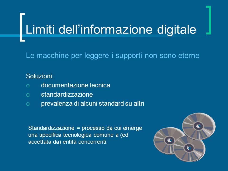 Limiti dellinformazione digitale Le macchine per leggere i supporti non sono eterne Soluzioni: documentazione tecnica standardizzazione prevalenza di
