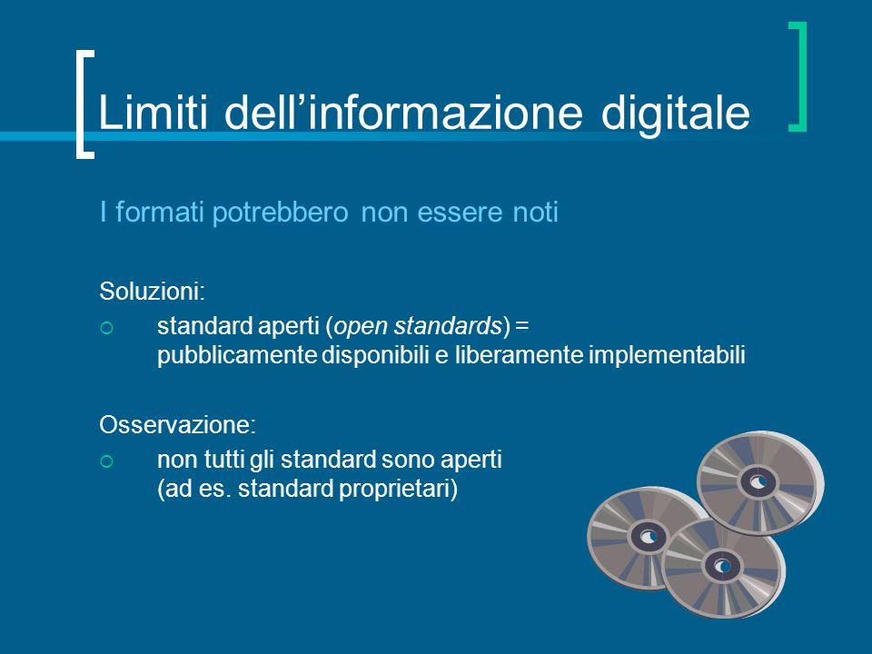 Limiti dellinformazione digitale I formati potrebbero non essere noti Soluzioni: standard aperti (open standards) = pubblicamente disponibili e libera