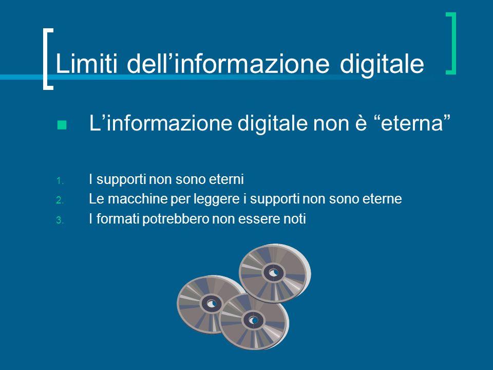Limiti dellinformazione digitale Linformazione digitale non è eterna 1. I supporti non sono eterni 2. Le macchine per leggere i supporti non sono eter