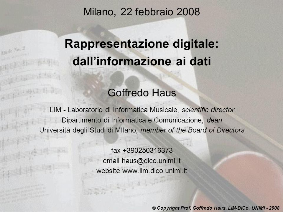 Milano, 22 febbraio 2008 Rappresentazione digitale: dallinformazione ai dati Goffredo Haus LIM - Laboratorio di Informatica Musicale, scientific director Dipartimento di Informatica e Comunicazione, dean Università degli Studi di MIlano, member of the Board of Directors fax +390250316373 email haus@dico.unimi.it website www.lim.dico.unimi.it © Copyright Prof.