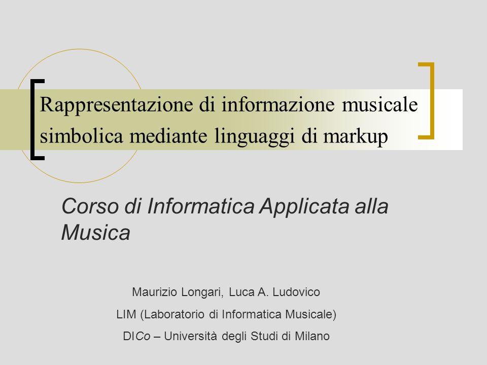 Rappresentazione di informazione musicale simbolica mediante linguaggi di markup Corso di Informatica Applicata alla Musica Maurizio Longari, Luca A.