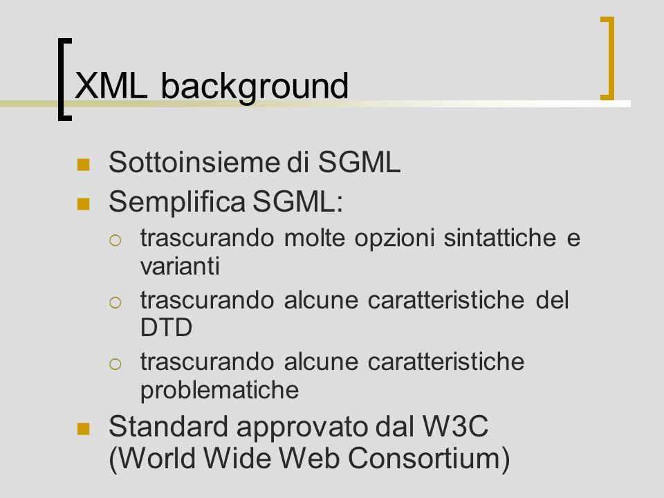 XML background Sottoinsieme di SGML Semplifica SGML: trascurando molte opzioni sintattiche e varianti trascurando alcune caratteristiche del DTD trasc