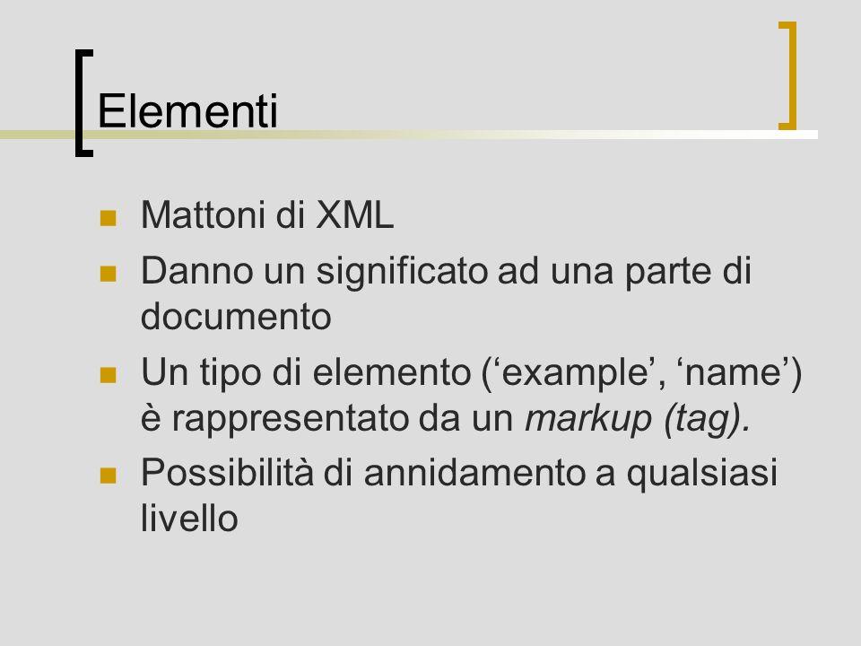 Elementi Mattoni di XML Danno un significato ad una parte di documento Un tipo di elemento (example, name) è rappresentato da un markup (tag). Possibi