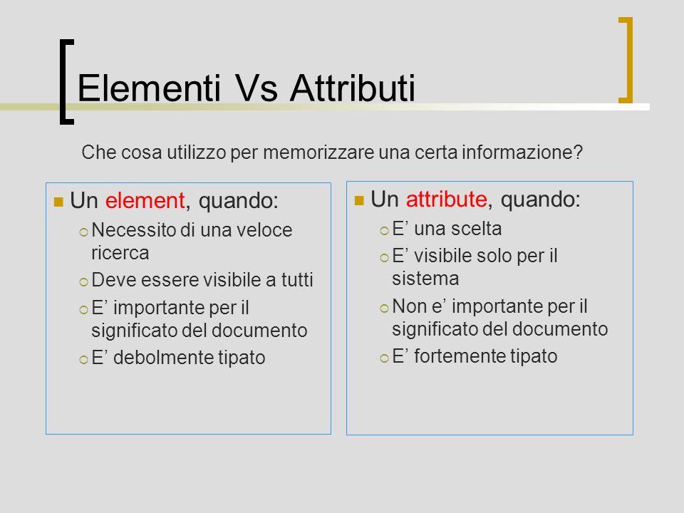 Elementi Vs Attributi Un element, quando: Necessito di una veloce ricerca Deve essere visibile a tutti E importante per il significato del documento E