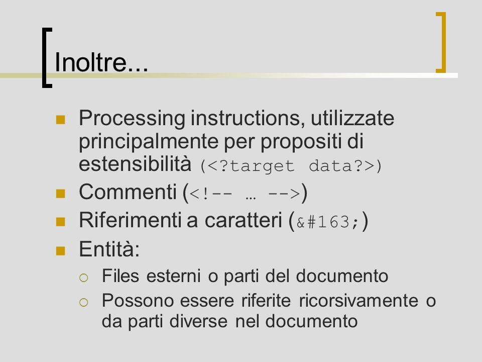 Inoltre... Processing instructions, utilizzate principalmente per propositi di estensibilità ( ) Commenti ( ) Riferimenti a caratteri ( £ ) Entit