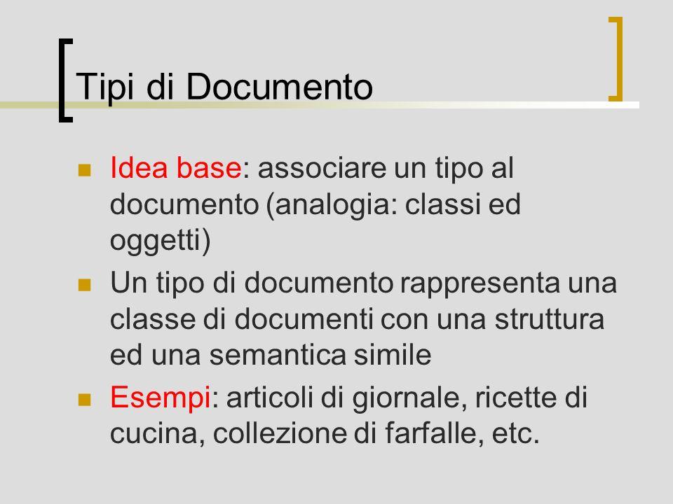Tipi di Documento Idea base: associare un tipo al documento (analogia: classi ed oggetti) Un tipo di documento rappresenta una classe di documenti con una struttura ed una semantica simile Esempi: articoli di giornale, ricette di cucina, collezione di farfalle, etc.