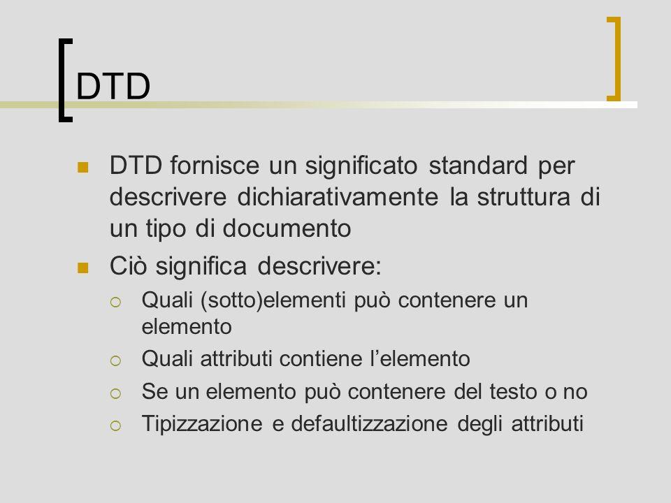 DTD DTD fornisce un significato standard per descrivere dichiarativamente la struttura di un tipo di documento Ciò significa descrivere: Quali (sotto)elementi può contenere un elemento Quali attributi contiene lelemento Se un elemento può contenere del testo o no Tipizzazione e defaultizzazione degli attributi