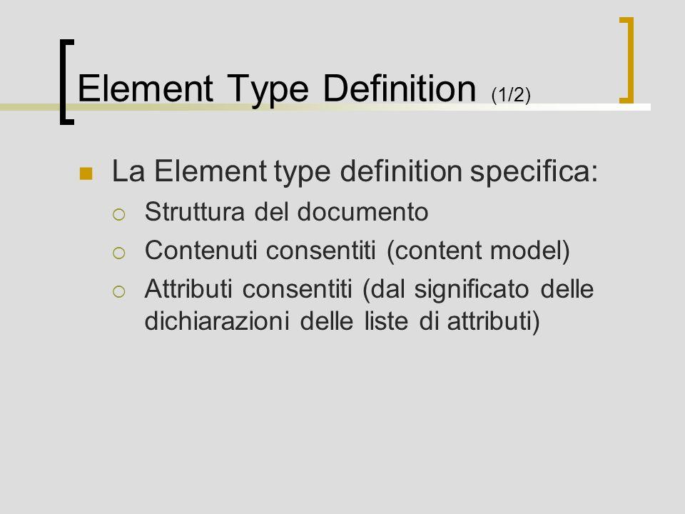 Element Type Definition (1/2) La Element type definition specifica: Struttura del documento Contenuti consentiti (content model) Attributi consentiti