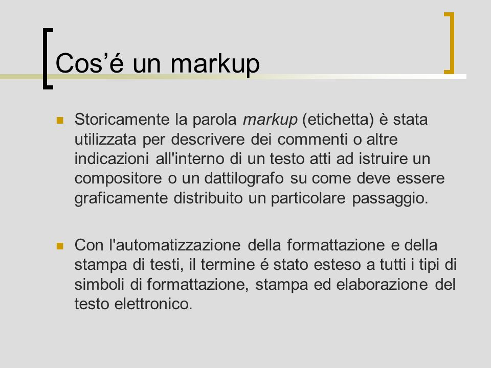 Cosé un markup Storicamente la parola markup (etichetta) è stata utilizzata per descrivere dei commenti o altre indicazioni all interno di un testo atti ad istruire un compositore o un dattilografo su come deve essere graficamente distribuito un particolare passaggio.