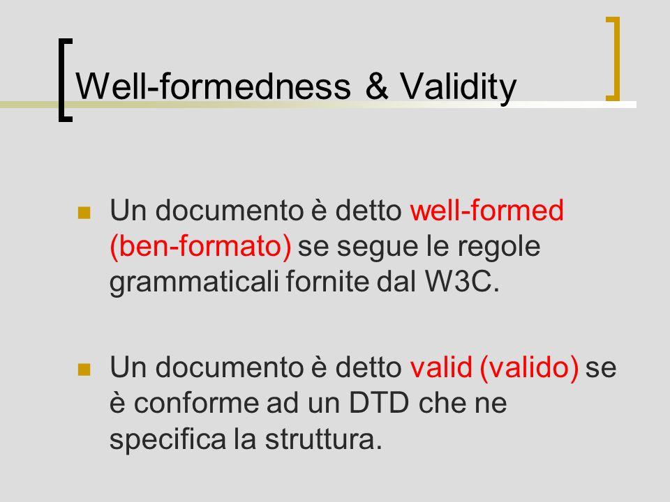 Well-formedness & Validity Un documento è detto well-formed (ben-formato) se segue le regole grammaticali fornite dal W3C. Un documento è detto valid