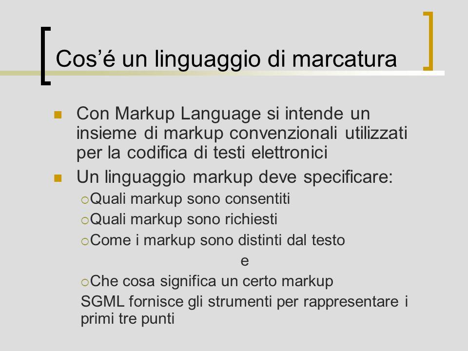 Cosé un linguaggio di marcatura Con Markup Language si intende un insieme di markup convenzionali utilizzati per la codifica di testi elettronici Un linguaggio markup deve specificare: Quali markup sono consentiti Quali markup sono richiesti Come i markup sono distinti dal testo e Che cosa significa un certo markup SGML fornisce gli strumenti per rappresentare i primi tre punti