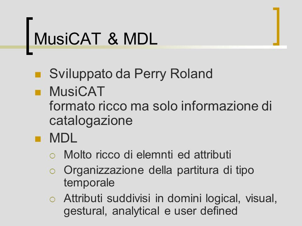 MusiCAT & MDL Sviluppato da Perry Roland MusiCAT formato ricco ma solo informazione di catalogazione MDL Molto ricco di elemnti ed attributi Organizzazione della partitura di tipo temporale Attributi suddivisi in domini logical, visual, gestural, analytical e user defined