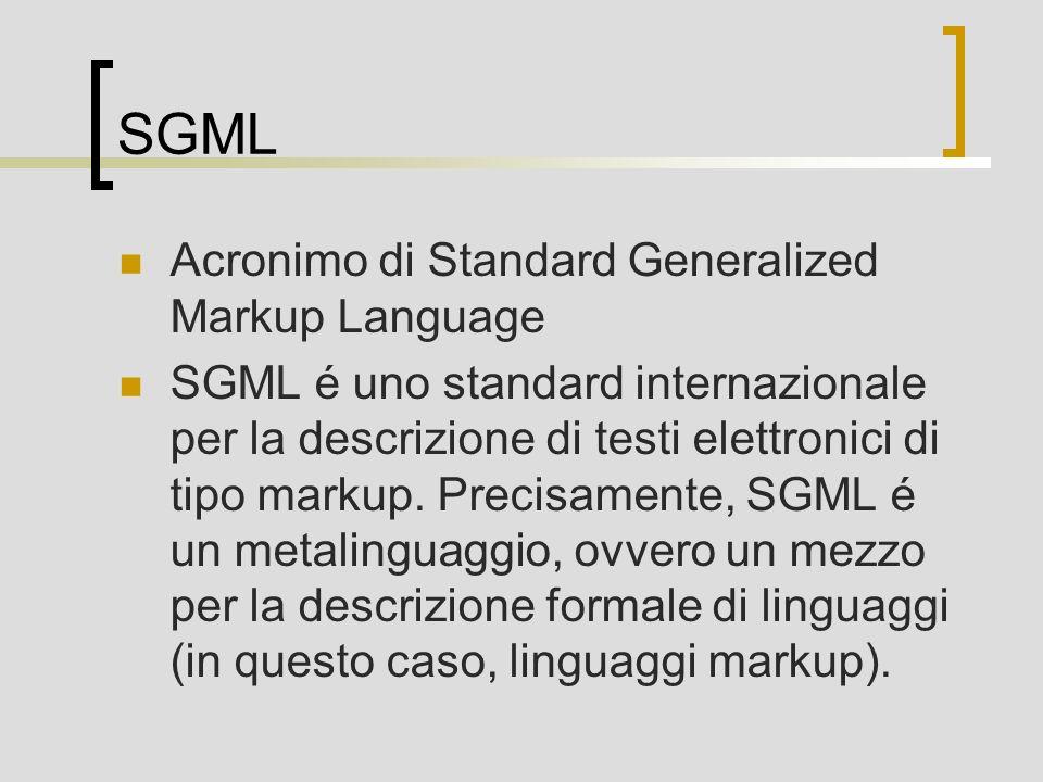 SGML Caratteristiche Markup descrittivo Tipo di documento Indipendenza dei dati Una introduzione: http://www.uic.edu/orgs/tei/sgml/teip3sg/index.html