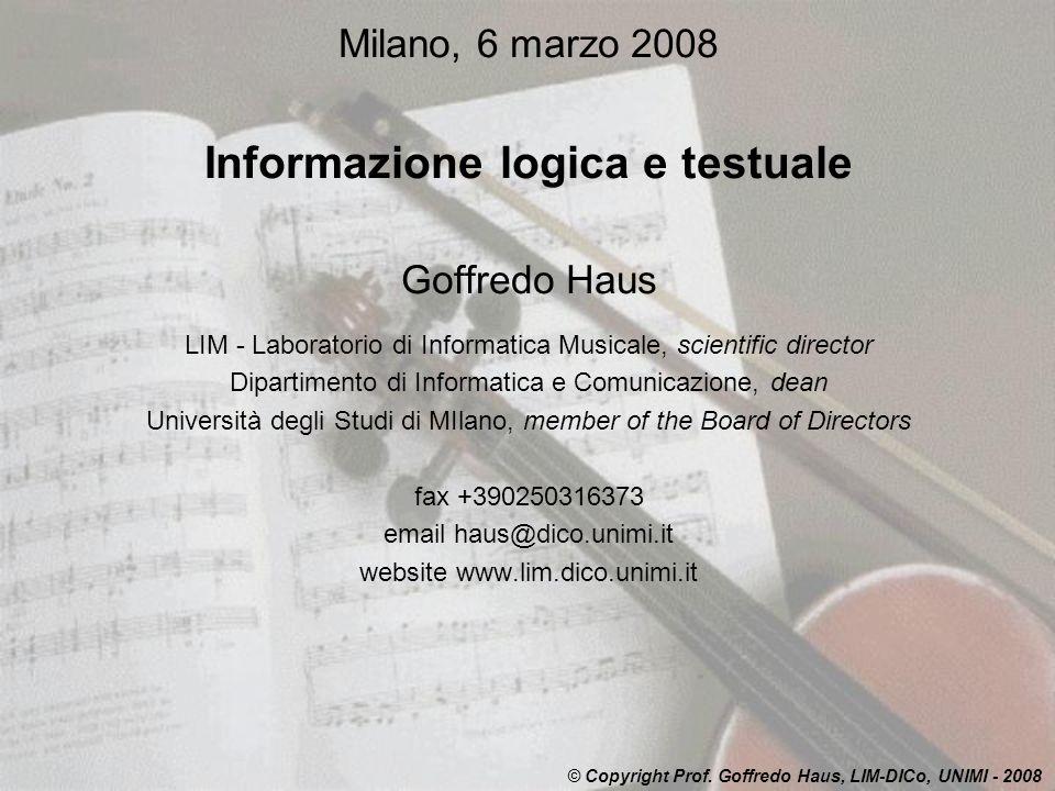 Milano, 6 marzo 2008 Informazione logica e testuale Goffredo Haus LIM - Laboratorio di Informatica Musicale, scientific director Dipartimento di Informatica e Comunicazione, dean Università degli Studi di MIlano, member of the Board of Directors fax +390250316373 email haus@dico.unimi.it website www.lim.dico.unimi.it © Copyright Prof.