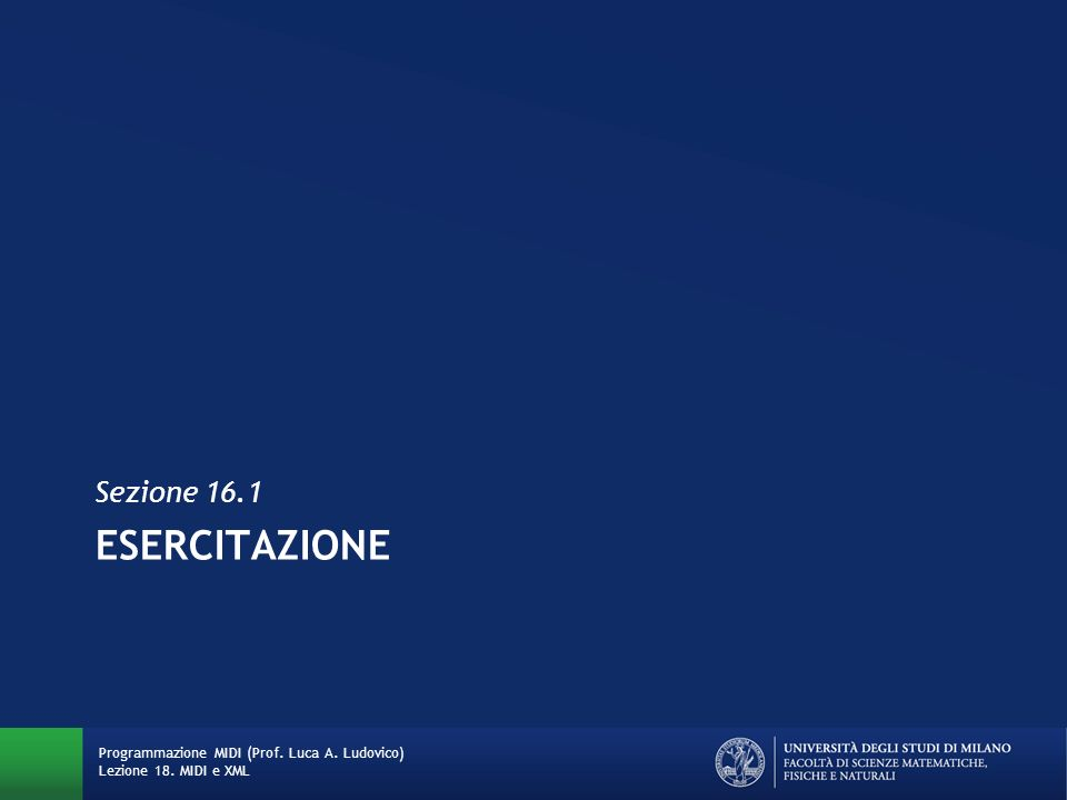 ESERCITAZIONE Sezione 16.1 Programmazione MIDI (Prof. Luca A. Ludovico) Lezione 18. MIDI e XML