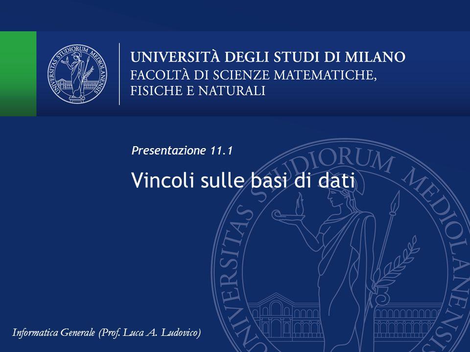 Vincoli sulle basi di dati Presentazione 11.1 Informatica Generale (Prof. Luca A. Ludovico)