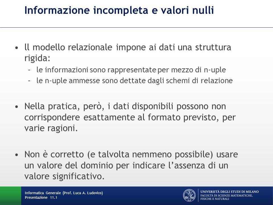 Presentazione 11.1 Informazione incompleta e valori nulli ll modello relazionale impone ai dati una struttura rigida: –le informazioni sono rappresent