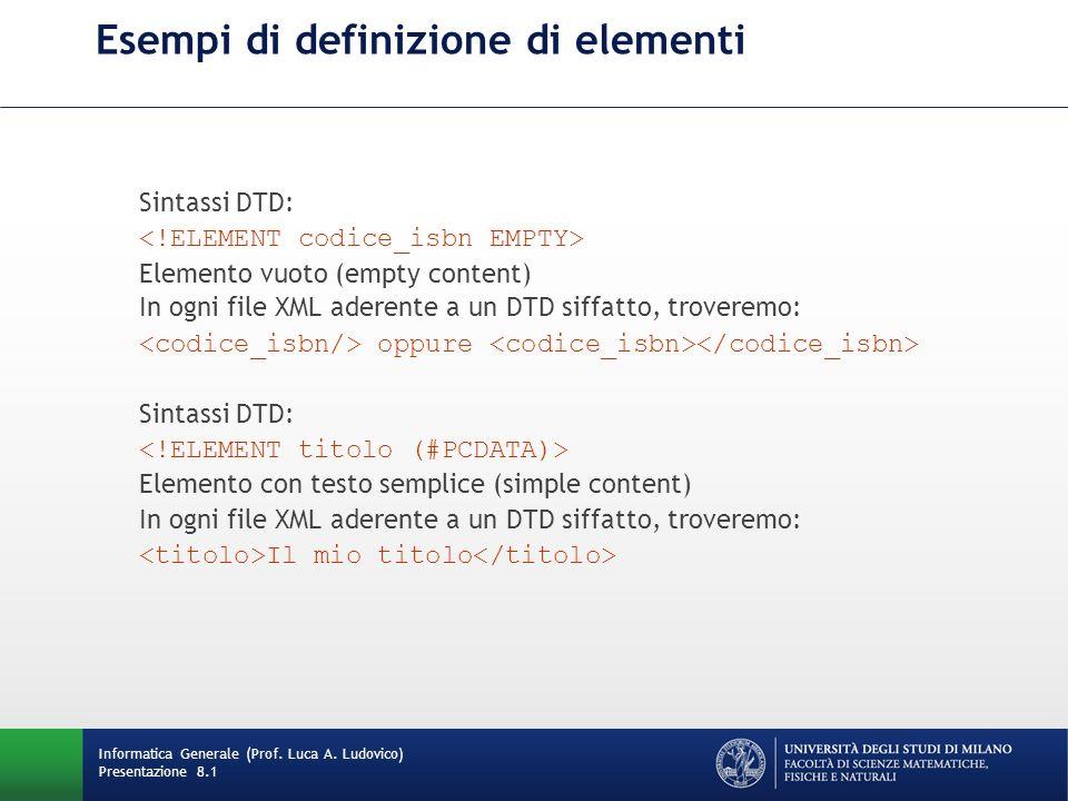 Esempi di definizione di elementi Sintassi DTD: Elemento vuoto (empty content) In ogni file XML aderente a un DTD siffatto, troveremo: oppure Sintassi DTD: Elemento con testo semplice (simple content) In ogni file XML aderente a un DTD siffatto, troveremo: Il mio titolo Informatica Generale (Prof.