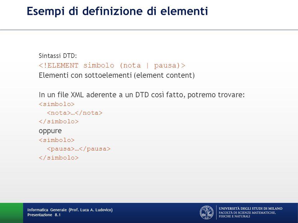 Esempi di definizione di elementi Sintassi DTD: Elementi con sottoelementi (element content) In un file XML aderente a un DTD così fatto, potremo trovare: … oppure … Informatica Generale (Prof.