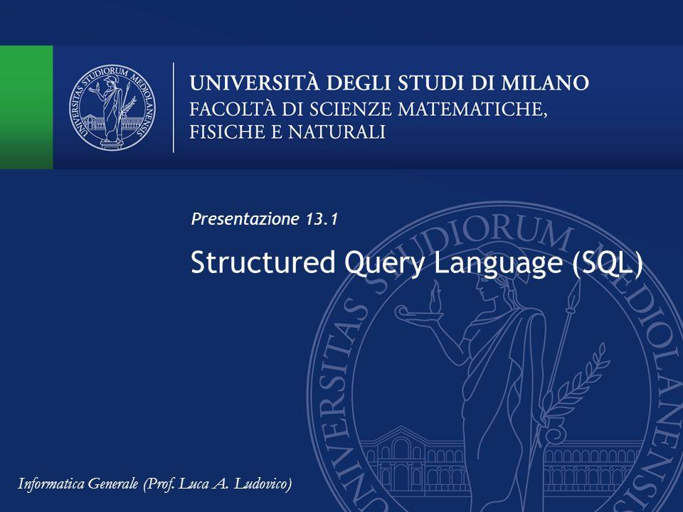 Structured Query Language (SQL) Presentazione 13.1 Informatica Generale (Prof. Luca A. Ludovico)