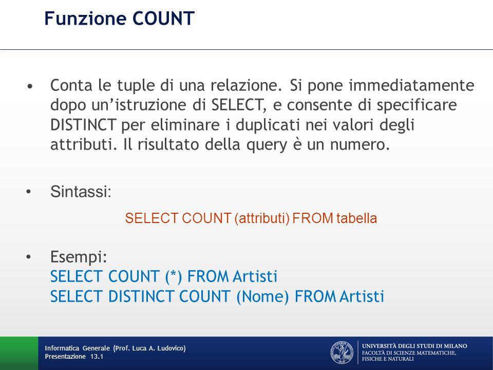 Informatica Generale (Prof. Luca A. Ludovico) Presentazione 13.1 Funzione COUNT Conta le tuple di una relazione. Si pone immediatamente dopo unistruzi