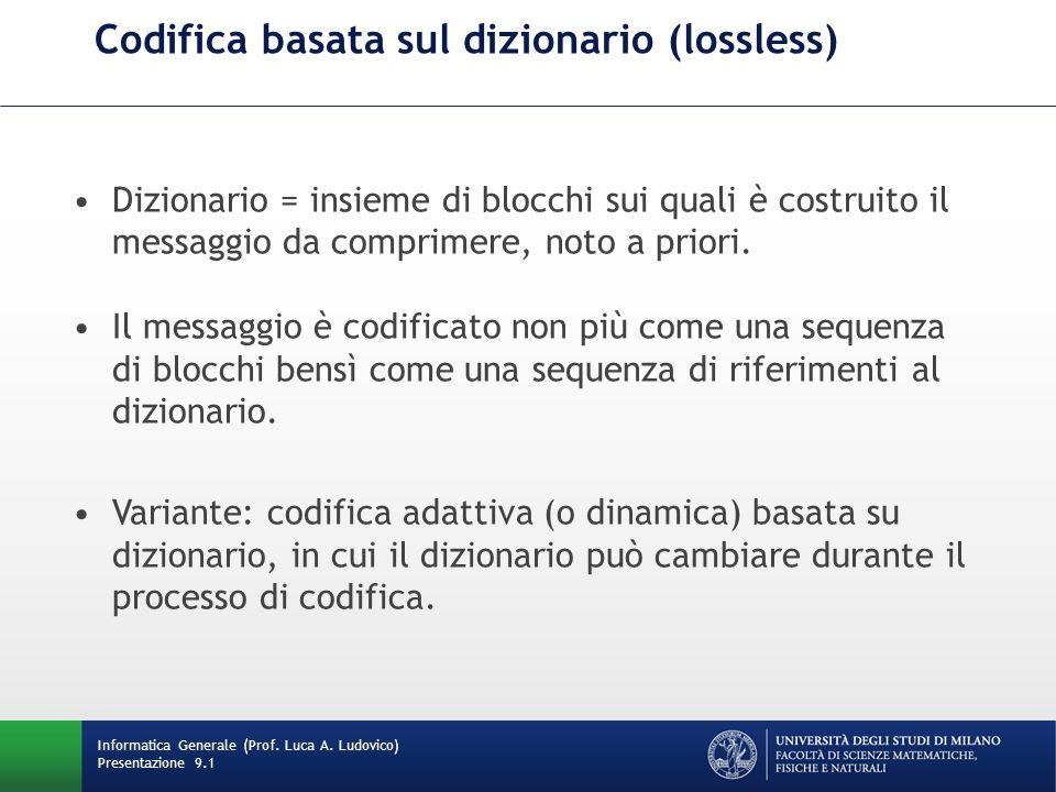 Codifica basata sul dizionario (lossless) Informatica Generale (Prof. Luca A. Ludovico) Presentazione 9.1 Dizionario = insieme di blocchi sui quali è