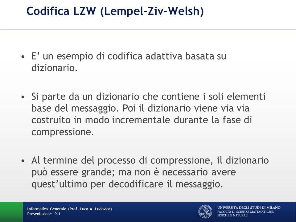 Codifica LZW (Lempel-Ziv-Welsh) Informatica Generale (Prof. Luca A. Ludovico) Presentazione 9.1 E un esempio di codifica adattiva basata su dizionario