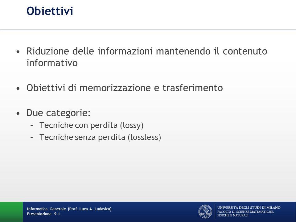 Informatica Generale (Prof. Luca A. Ludovico) Presentazione 9.1 Obiettivi Riduzione delle informazioni mantenendo il contenuto informativo Obiettivi d