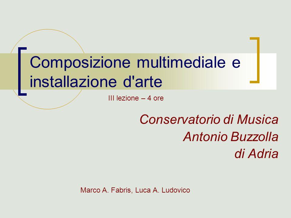 Composizione multimediale e installazione d'arte Conservatorio di Musica Antonio Buzzolla di Adria Marco A. Fabris, Luca A. Ludovico III lezione – 4 o