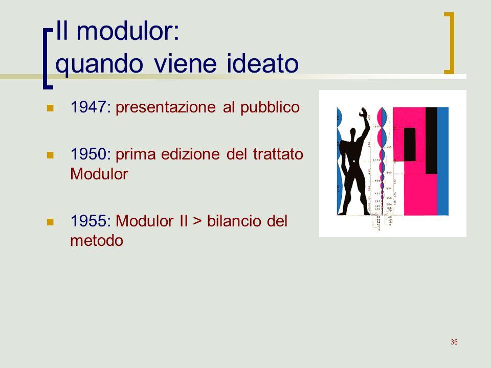 36 Il modulor: quando viene ideato 1947: presentazione al pubblico 1950: prima edizione del trattato Modulor 1955: Modulor II > bilancio del metodo