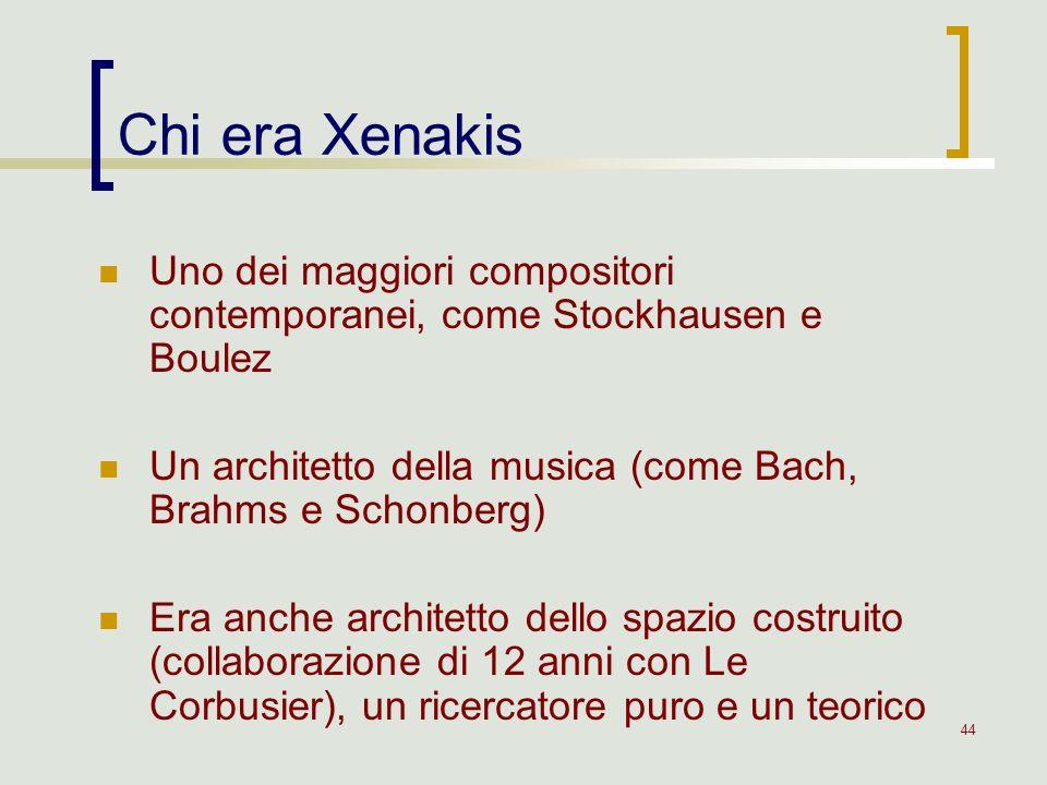 44 Chi era Xenakis Uno dei maggiori compositori contemporanei, come Stockhausen e Boulez Un architetto della musica (come Bach, Brahms e Schonberg) Er