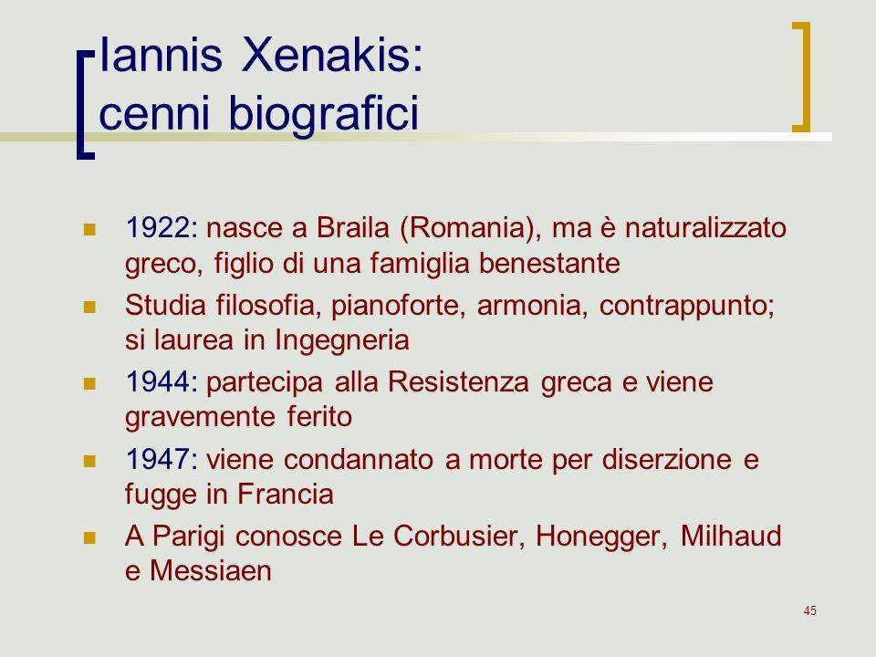 45 Iannis Xenakis: cenni biografici 1922: nasce a Braila (Romania), ma è naturalizzato greco, figlio di una famiglia benestante Studia filosofia, pian