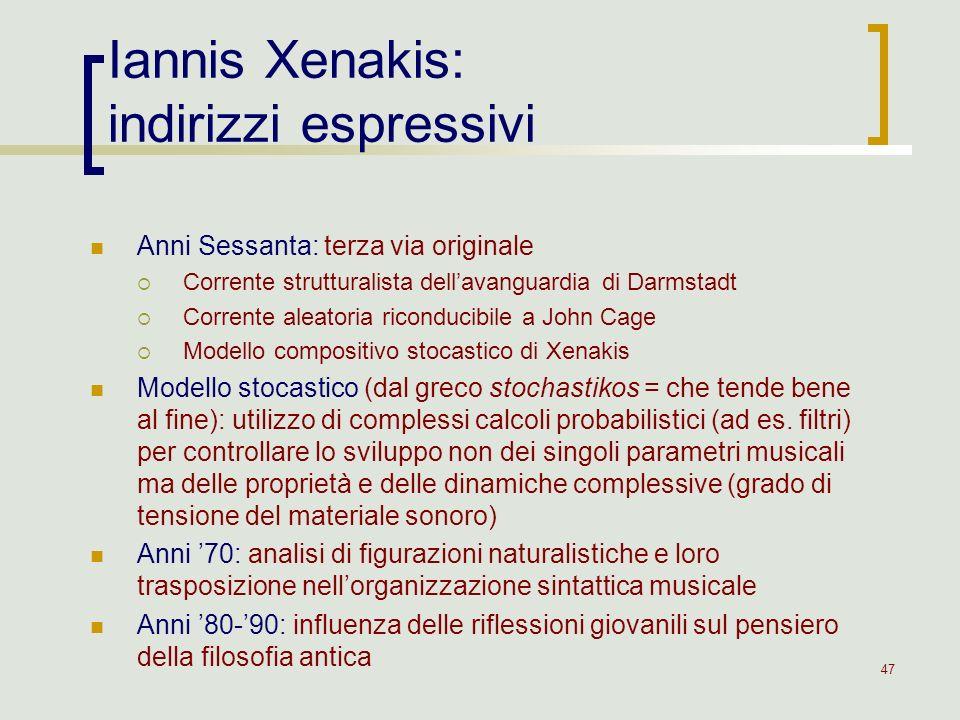 47 Iannis Xenakis: indirizzi espressivi Anni Sessanta: terza via originale Corrente strutturalista dellavanguardia di Darmstadt Corrente aleatoria ric