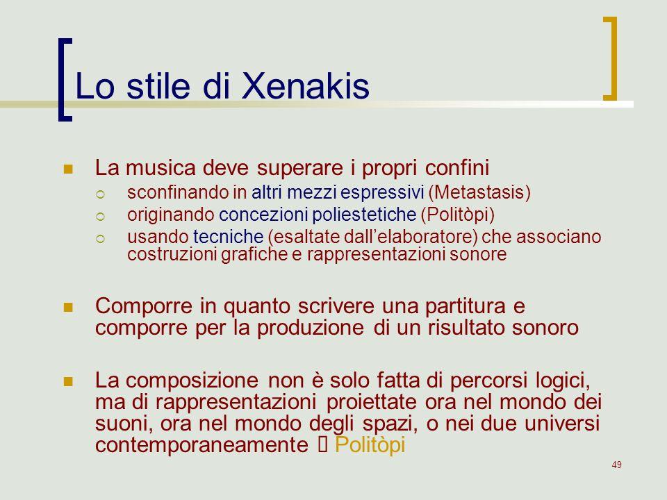 49 Lo stile di Xenakis La musica deve superare i propri confini sconfinando in altri mezzi espressivi (Metastasis) originando concezioni poliestetiche
